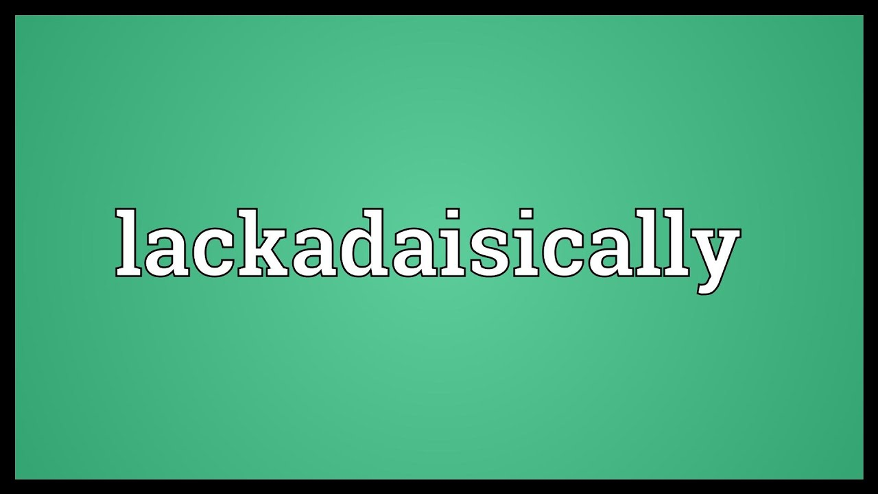 Lackadaisically Meaning
