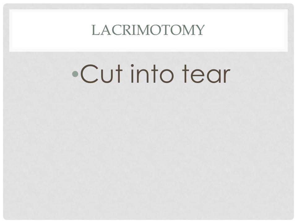 16 LACRIMOTOMY Cut into tear